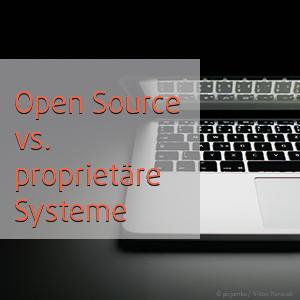 Warum Open Source? Vorteile gegenüber proprietären Systemen